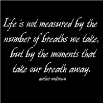 Life is not measured by the number of breaths we take,  but by the moments...