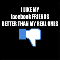 I like my facebook friends better than my real ones - T-shirt
